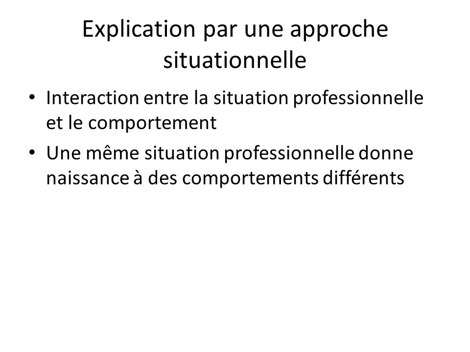 Explication par une approche situationnelle Interaction entre la situation professionnelle et le comportement Une même situation professionnelle donne