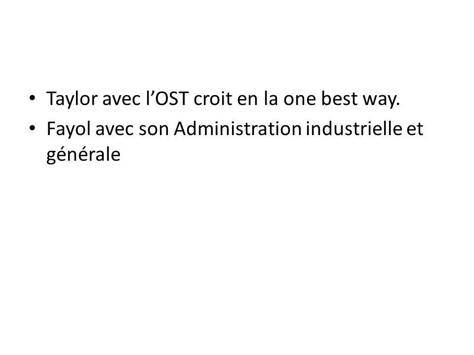 Taylor avec l'OST croit en la one best way. Fayol avec son Administration industrielle et générale