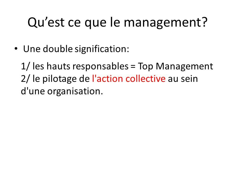 Qu'est ce que le management? Une double signification: 1/ les hauts responsables = Top Management 2/ le pilotage de l'action collective au sein d'une
