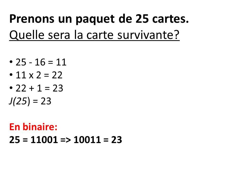 Prenons un paquet de 25 cartes. Quelle sera la carte survivante? 25 - 16 = 11 11 x 2 = 22 22 + 1 = 23 J(25) = 23 En binaire: 25 = 11001 => 10011 = 23