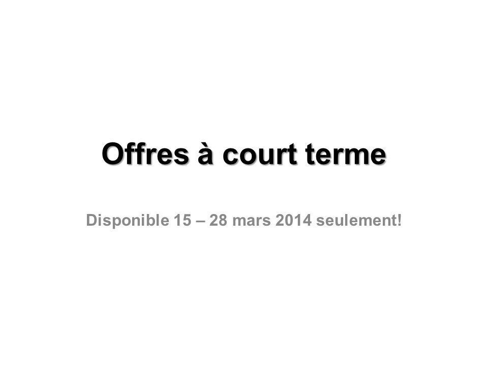 Offres à court terme Disponible 15 – 28 mars 2014 seulement!