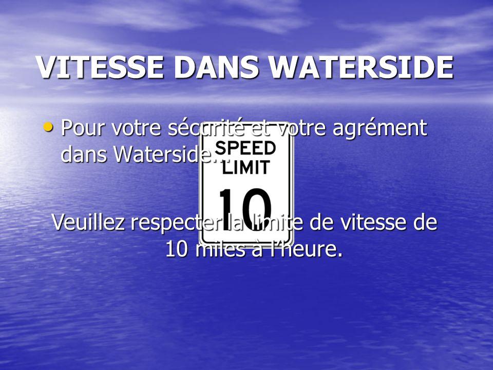 VITESSE DANS WATERSIDE Veuillez respecter la limite de vitesse de 10 miles à l'heure. Pour votre sécurité et votre agrément dans Waterside... Pour vot