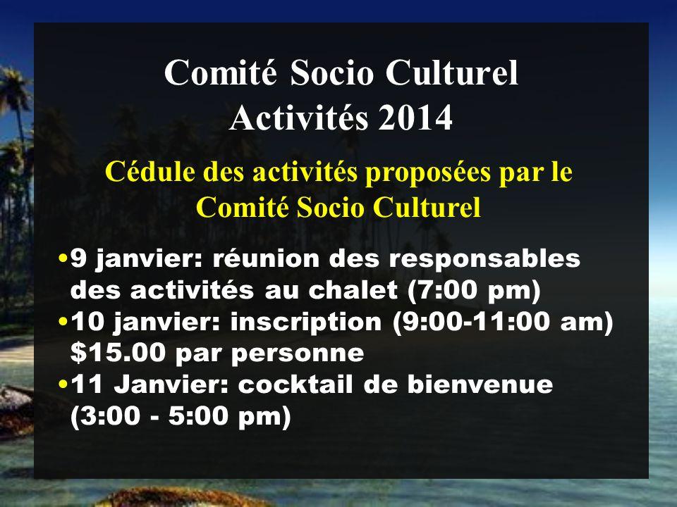 Comité Socio Culturel 9 janvier: réunion des responsables des activités au chalet (7:00 pm) 10 janvier: inscription (9:00-11:00 am) $15.00 par personne 11 Janvier: cocktail de bienvenue (3:00 - 5:00 pm) Activités 2014 Cédule des activités proposées par le Comité Socio Culturel