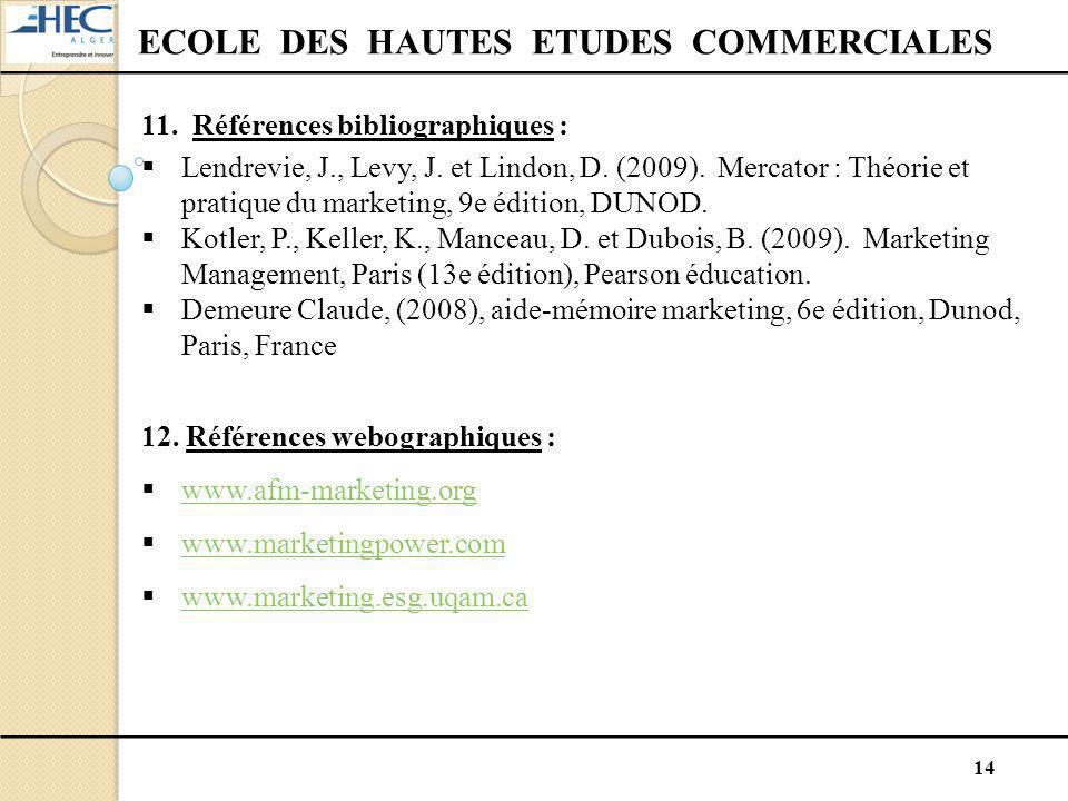 14 ECOLE DES HAUTES ETUDES COMMERCIALES 11. Références bibliographiques :  Lendrevie, J., Levy, J. et Lindon, D. (2009). Mercator : Théorie et pratiq