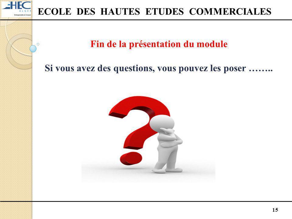 15 ECOLE DES HAUTES ETUDES COMMERCIALES Fin de la présentation du module Si vous avez des questions, vous pouvez les poser ……..