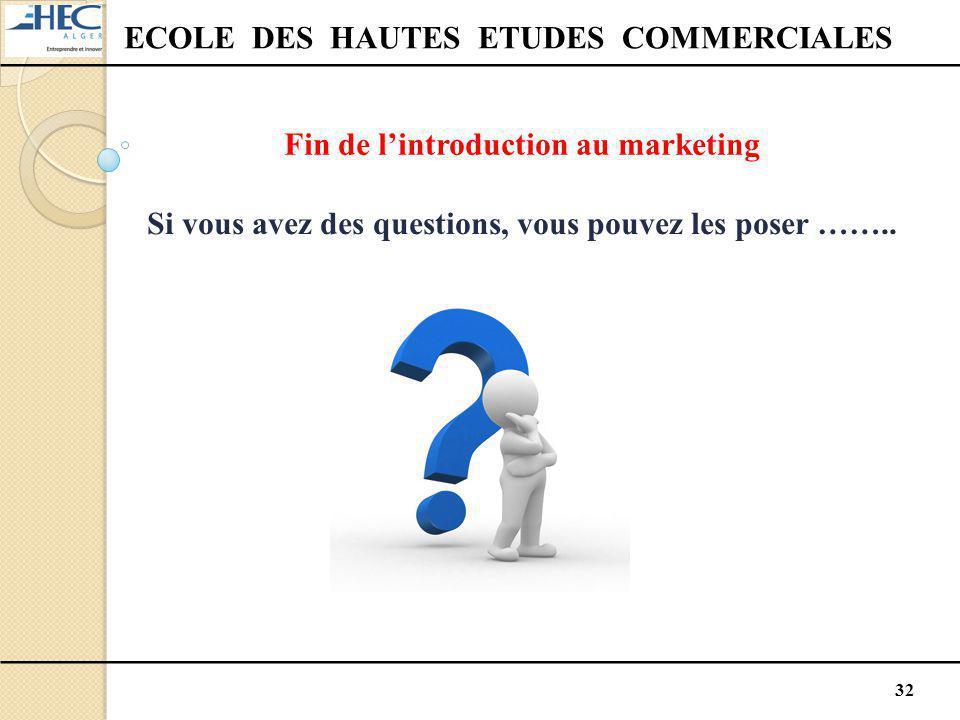 32 ECOLE DES HAUTES ETUDES COMMERCIALES Fin de l'introduction au marketing Si vous avez des questions, vous pouvez les poser ……..