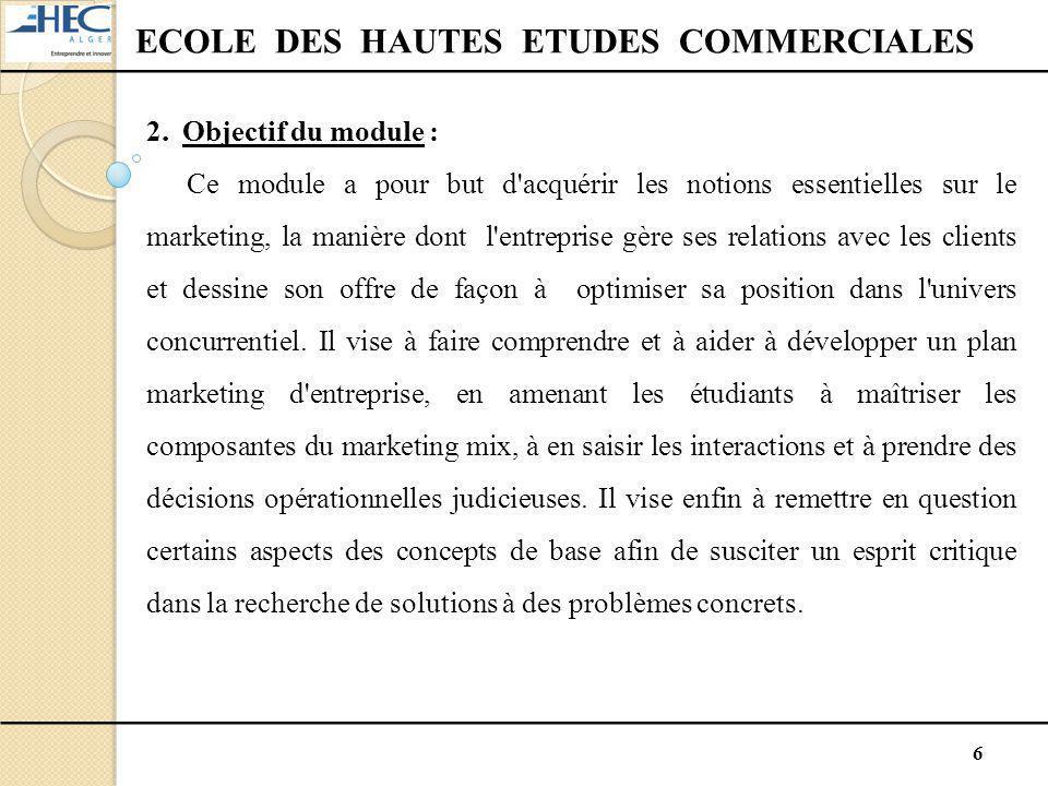 6 ECOLE DES HAUTES ETUDES COMMERCIALES 2. Objectif du module : Ce module a pour but d'acquérir les notions essentielles sur le marketing, la manière d