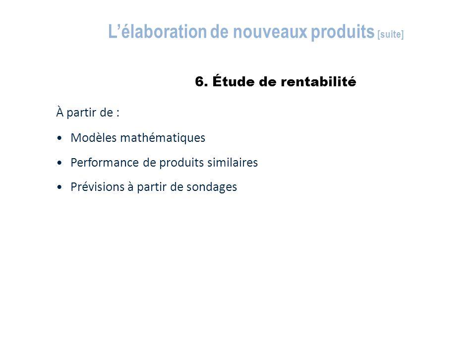 6. Étude de rentabilité L'élaboration de nouveaux produits [suite] À partir de : Modèles mathématiques Performance de produits similaires Prévisions à
