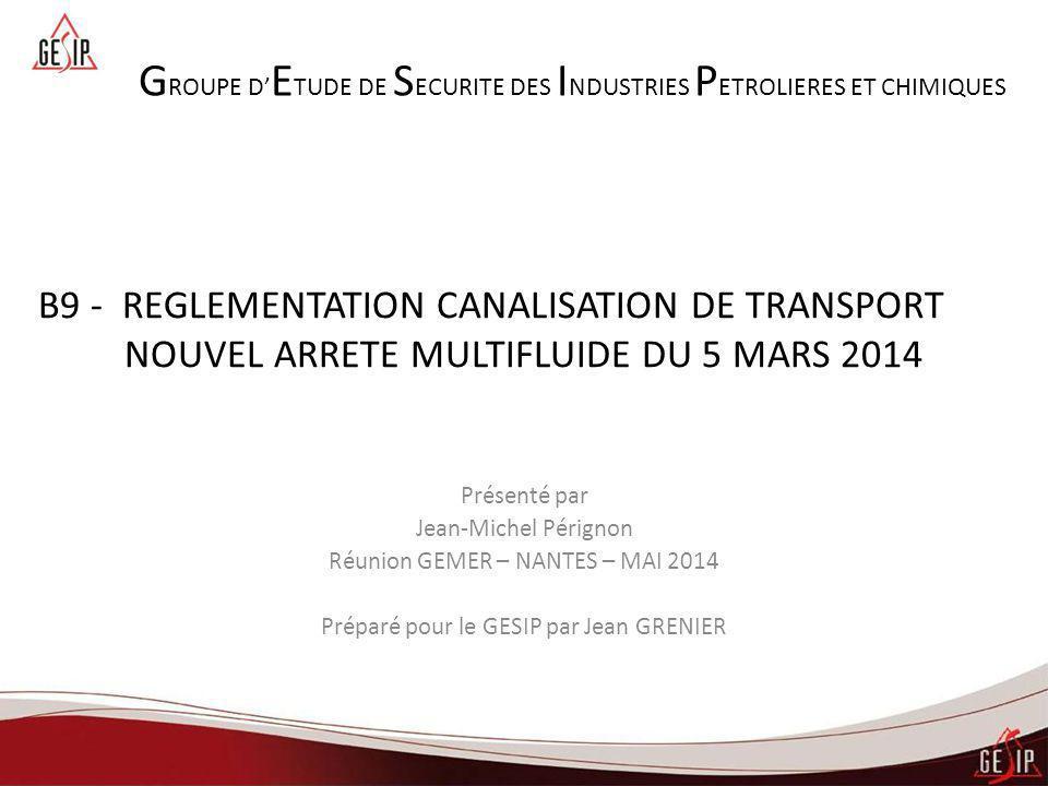 B9 - REGLEMENTATION CANALISATION DE TRANSPORT NOUVEL ARRETE MULTIFLUIDE DU 5 MARS 2014 Présenté par Jean-Michel Pérignon Réunion GEMER – NANTES – MAI