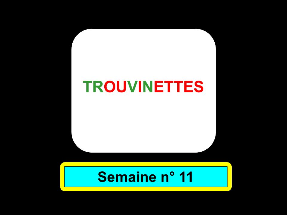 TROUVINETTES Semaine n° 11