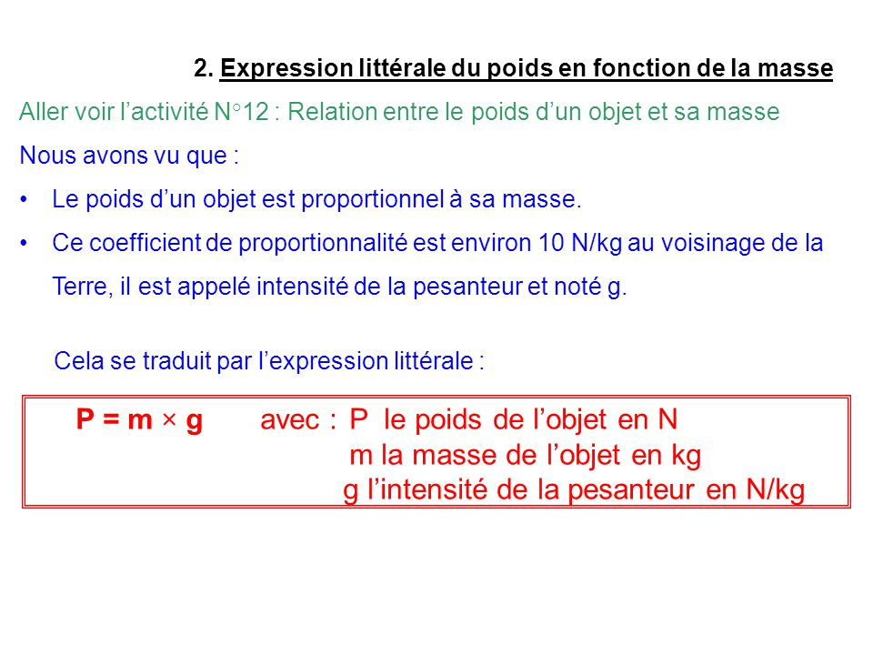 P = m × g avec : P le poids de l'objet en N m la masse de l'objet en kg g l'intensité de la pesanteur en N/kg Cela se traduit par l'expression littérale : Application a)Calcule le poids d'un objet qui a une masse de 7kg.