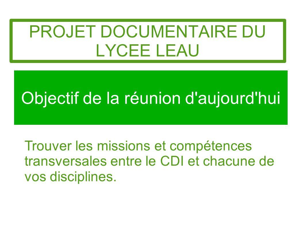 PROJET DOCUMENTAIRE DU LYCEE LEAU Objectif de la réunion d'aujourd'hui Trouver les missions et compétences transversales entre le CDI et chacune de vo