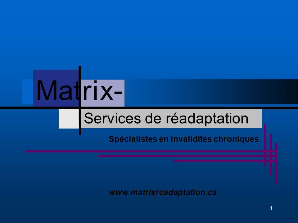 1 Services de réadaptation Spécialistes en invalidités chroniques www.matrixreadaptation.ca Mat r i x- Services de réadaptation Mat r i x-