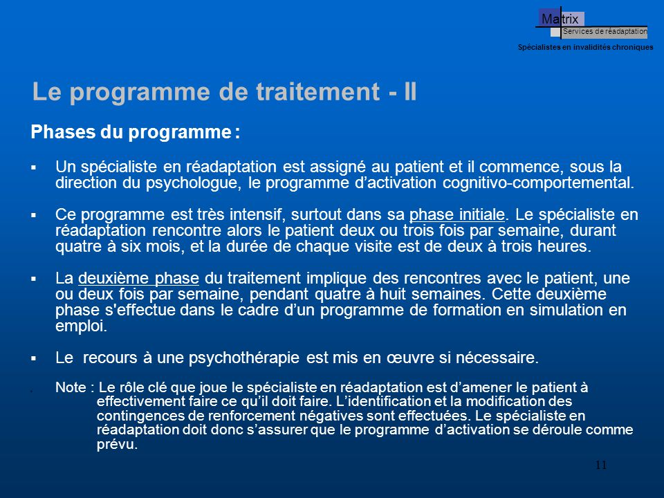 11 Ma trix Services de réadaptation Spécialistes en invalidités chroniques Le programme de traitement - II Phases du programme :  Un spécialiste en réadaptation est assigné au patient et il commence, sous la direction du psychologue, le programme d'activation cognitivo-comportemental.