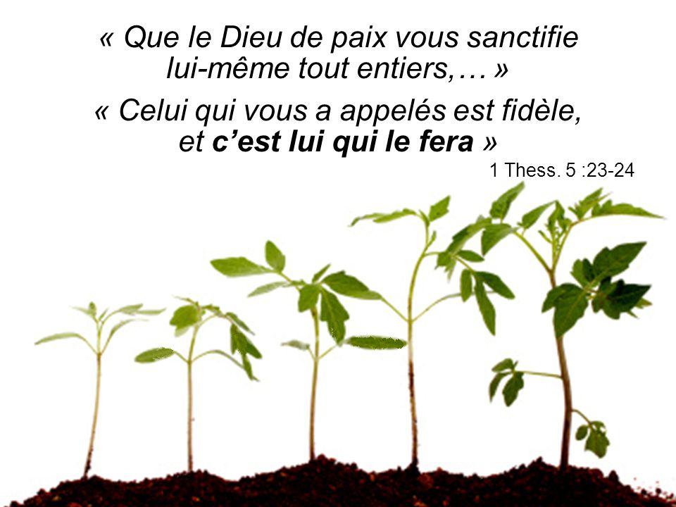 « Que le Dieu de paix vous sanctifie lui-même tout entiers,… » « Celui qui vous a appelés est fidèle, et c'est lui qui le fera » 1 Thess. 5 :23-24