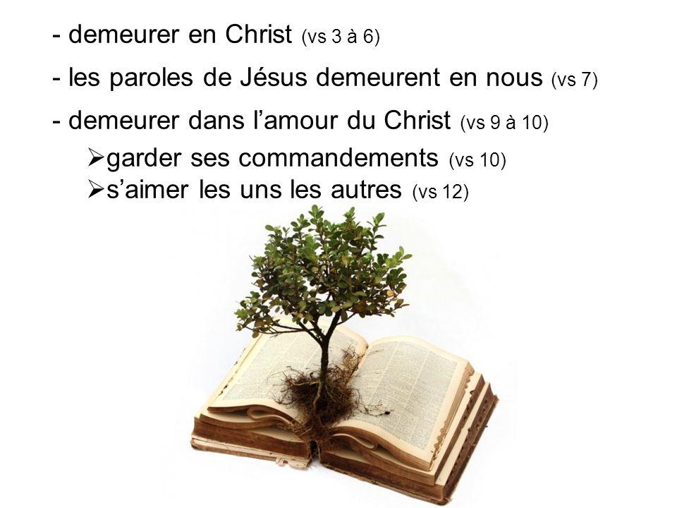 - demeurer en Christ (vs 3 à 6) - les paroles de Jésus demeurent en nous (vs 7) - demeurer dans l'amour du Christ (vs 9 à 10)  garder ses commandemen