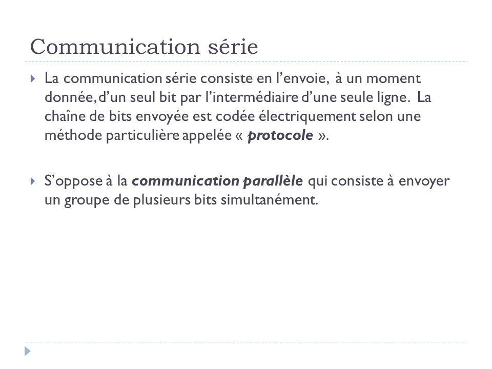 Communication série  La communication série consiste en l'envoie, à un moment donnée, d'un seul bit par l'intermédiaire d'une seule ligne. La chaîne