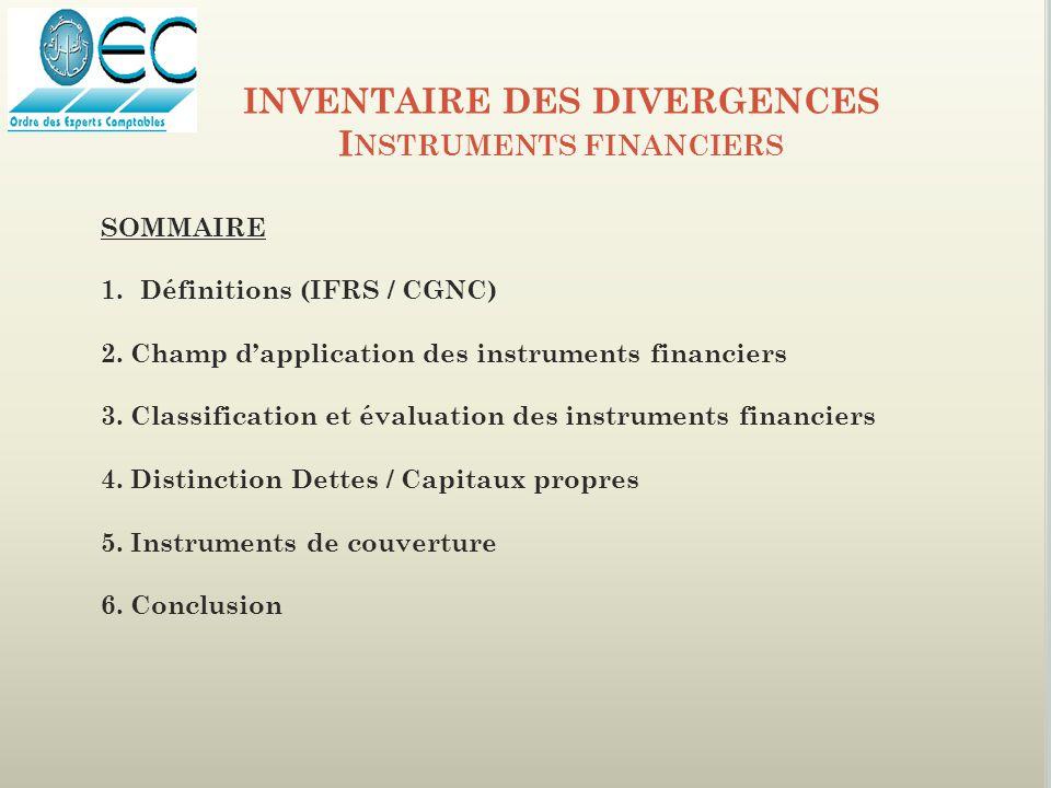 SOMMAIRE 1.Définitions (IFRS / CGNC) 2. Champ d'application des instruments financiers 3. Classification et évaluation des instruments financiers 4. D
