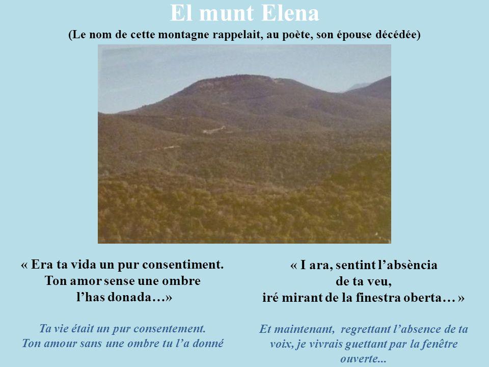 El munt Elena (Le nom de cette montagne rappelait, au poète, son épouse décédée) « Era ta vida un pur consentiment. Ton amor sense une ombre l'has don