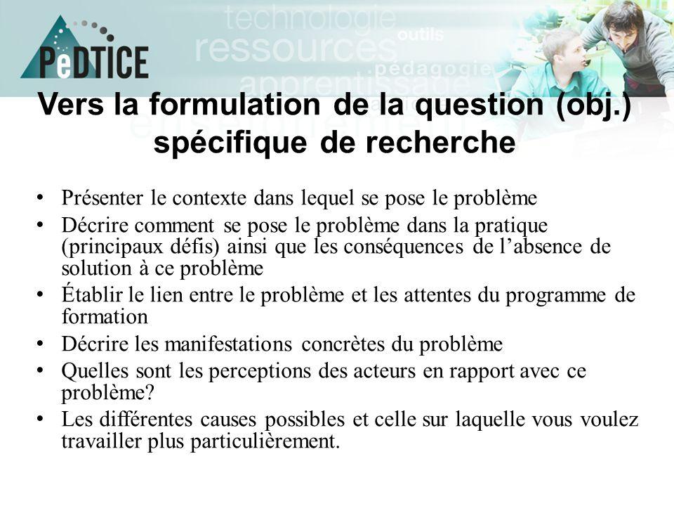 Vers la formulation de la question (obj.) spécifique de recherche Présenter le contexte dans lequel se pose le problème Décrire comment se pose le pro