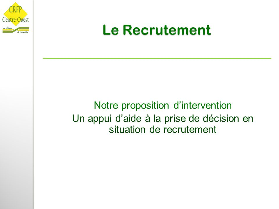 Le Recrutement Notre proposition d'intervention Un appui d'aide à la prise de décision en situation de recrutement