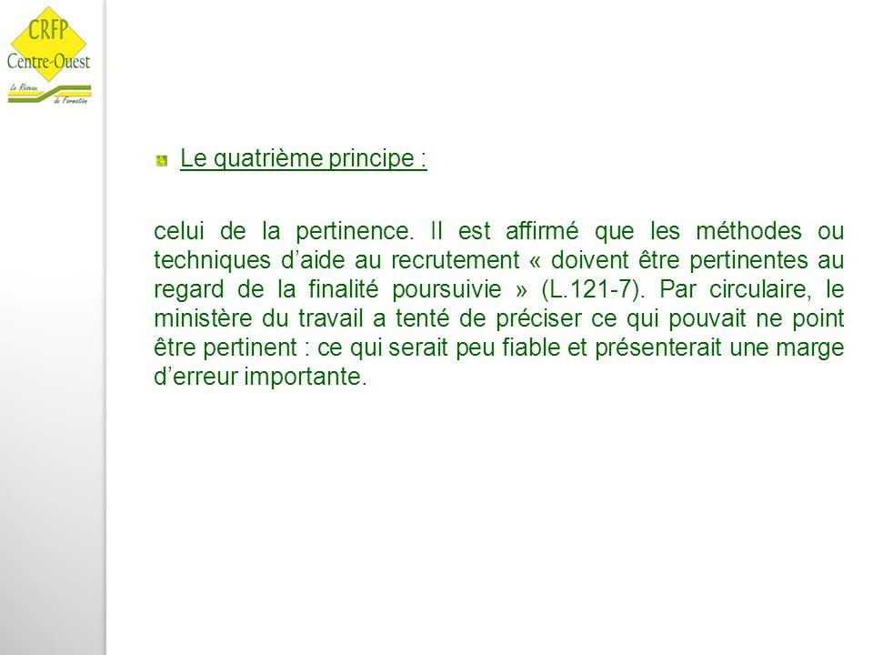 Le quatrième principe : celui de la pertinence. Il est affirmé que les méthodes ou techniques d'aide au recrutement « doivent être pertinentes au rega