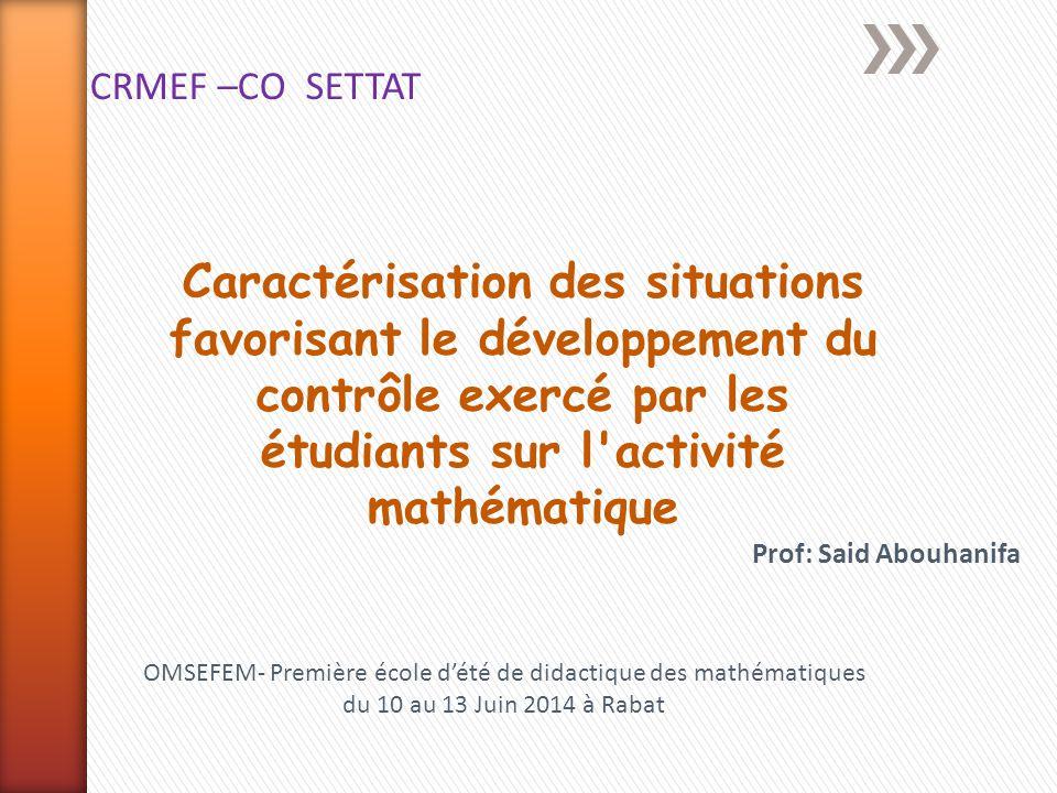 Prof: Said Abouhanifa Caractérisation des situations favorisant le développement du contrôle exercé par les étudiants sur l'activité mathématique CRME