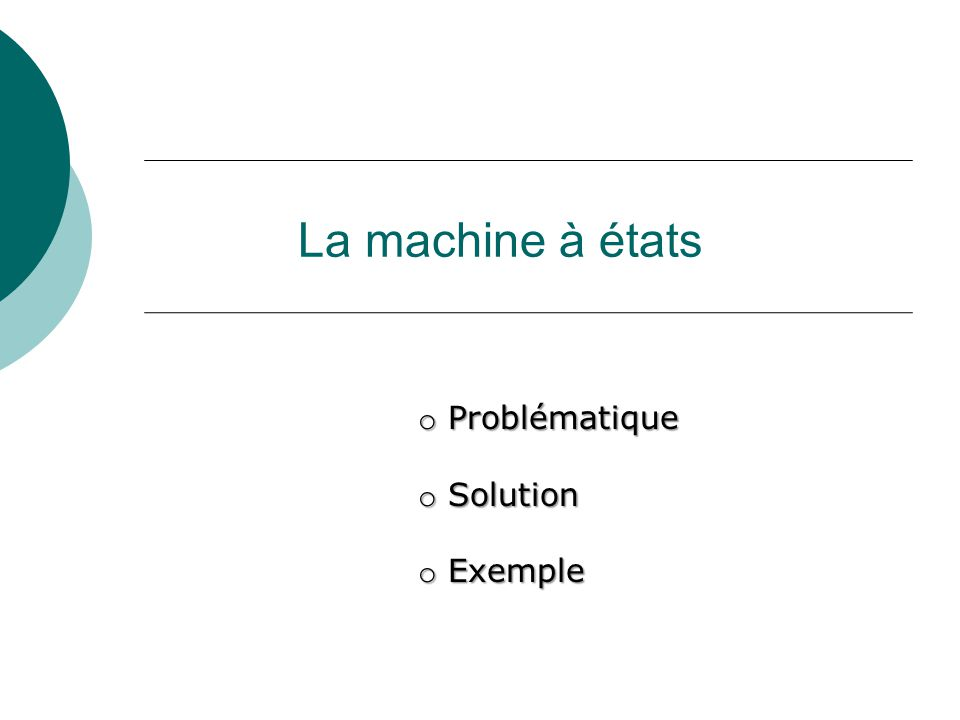 La machine à états o Problématique o Solution o Exemple