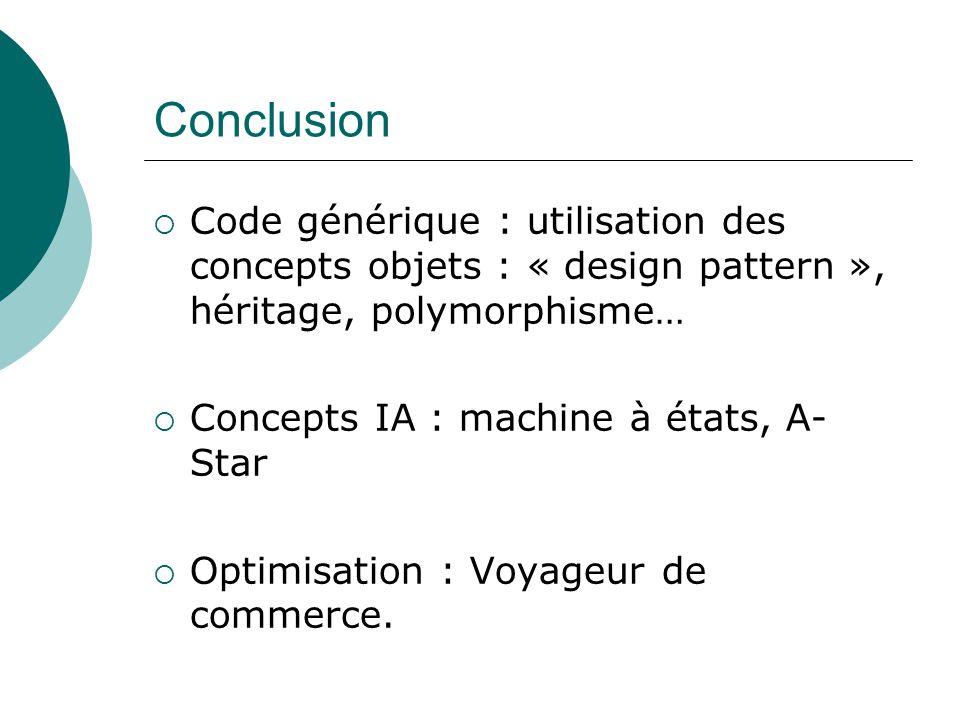Conclusion  Code générique : utilisation des concepts objets : « design pattern », héritage, polymorphisme…  Concepts IA : machine à états, A- Star  Optimisation : Voyageur de commerce.