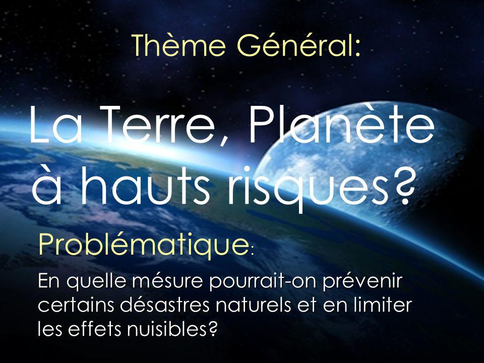 Thème Général: La Terre, Planète à hauts risques? Problématique : En quelle mésure pourrait-on prévenir certains désastres naturels et en limiter les