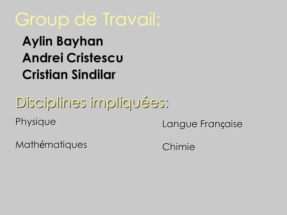 Group de Travail: Aylin Bayhan Andrei Cristescu Cristian Sindilar Disciplines impliquées: Physique Math é matiques Langue Fran ç aise Chimie