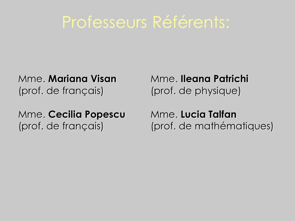 Professeurs Référents: Mme. Mariana Visan (prof. de français) Mme. Cecilia Popescu (prof. de français) Mme. Ileana Patrichi (prof. de physique) Mme. L
