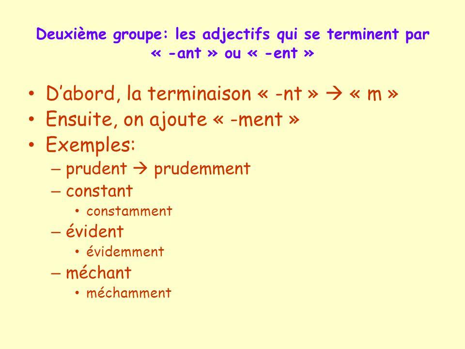 Deuxième groupe: les adjectifs qui se terminent par « -ant » ou « -ent » D'abord, la terminaison « -nt »  « m » Ensuite, on ajoute « -ment » Exemples