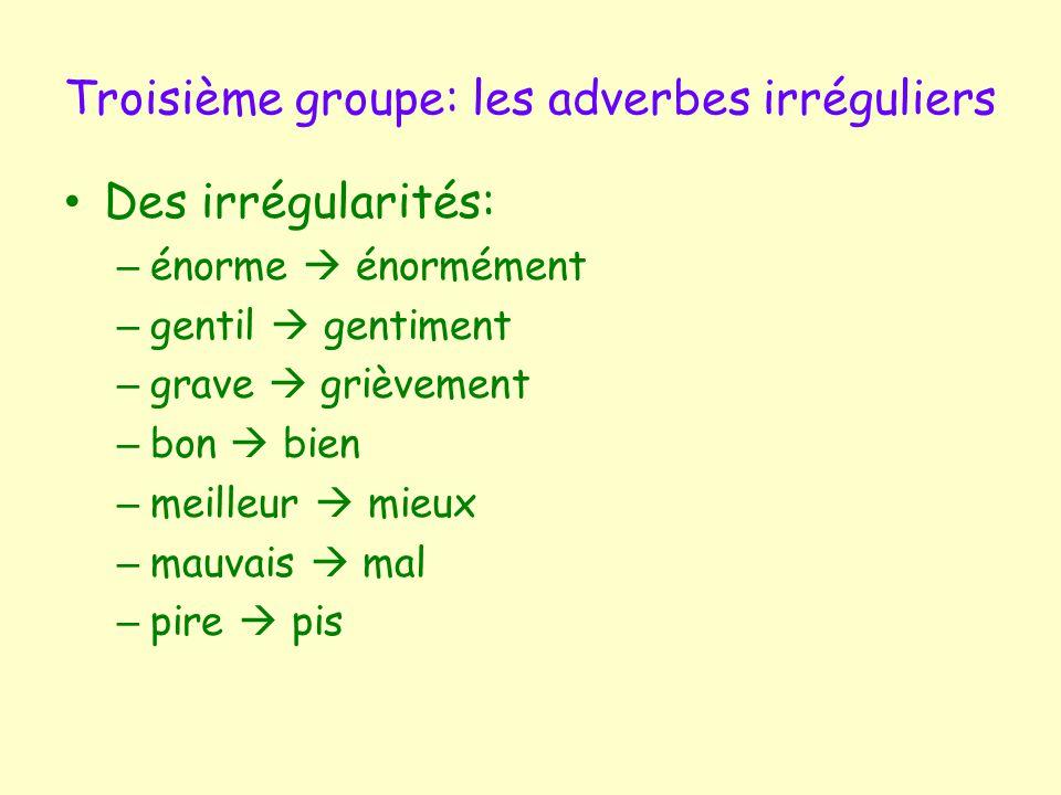 Troisième groupe: les adverbes irréguliers Des irrégularités: – énorme  énormément – gentil  gentiment – grave  grièvement – bon  bien – meilleur