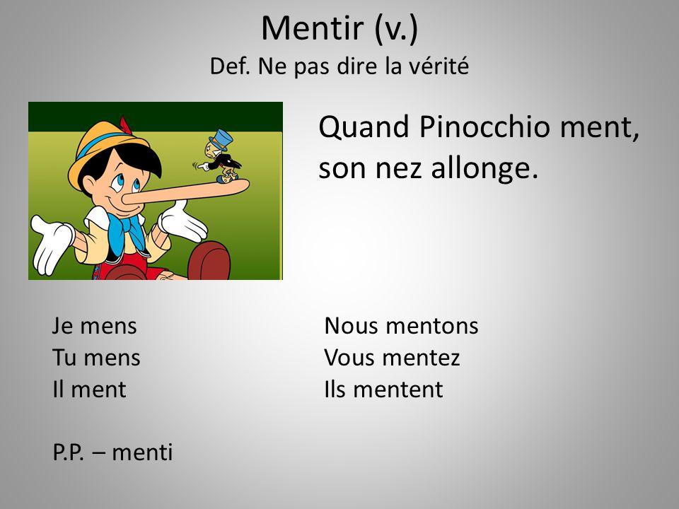 Mentir (v.) Def. Ne pas dire la vérité Quand Pinocchio ment, son nez allonge. Je mensNous mentons Tu mensVous mentez Il mentIls mentent P.P. – menti Z