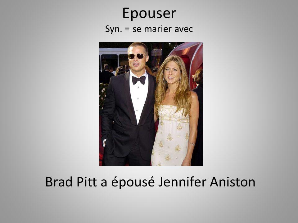 Epouser Syn. = se marier avec Brad Pitt a épousé Jennifer Aniston