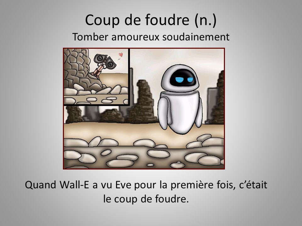 Coup de foudre (n.) Tomber amoureux soudainement Quand Wall-E a vu Eve pour la première fois, c'était le coup de foudre.