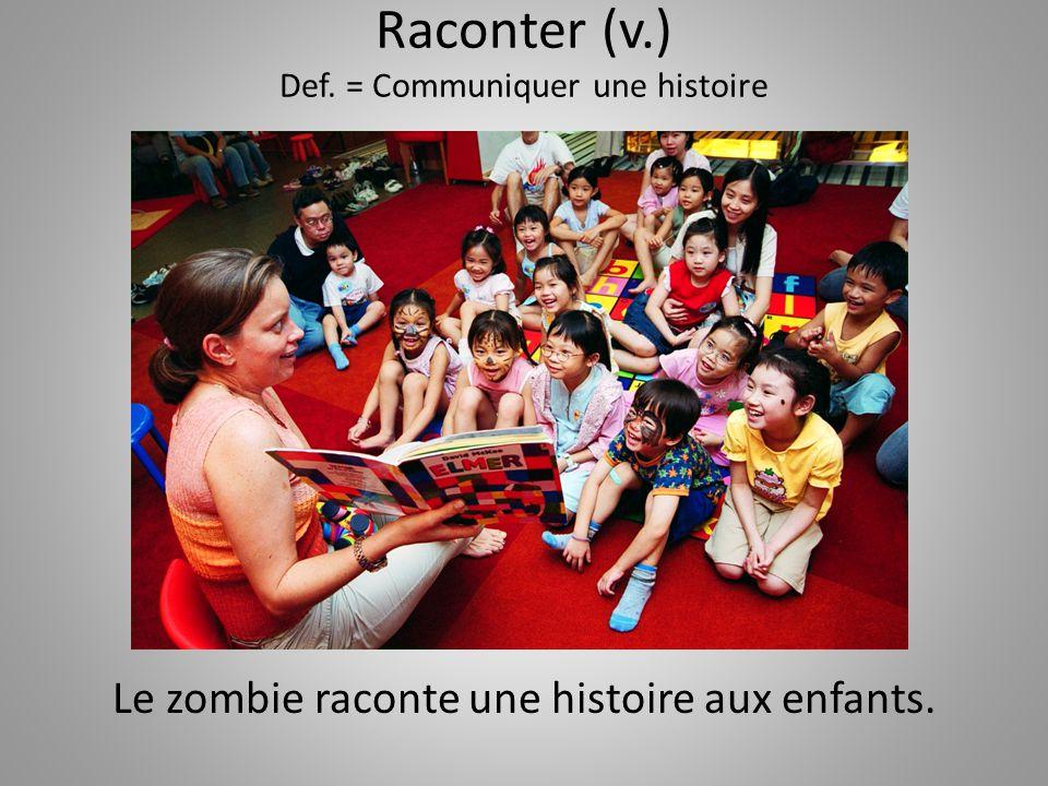 Raconter (v.) Def. = Communiquer une histoire Le zombie raconte une histoire aux enfants.