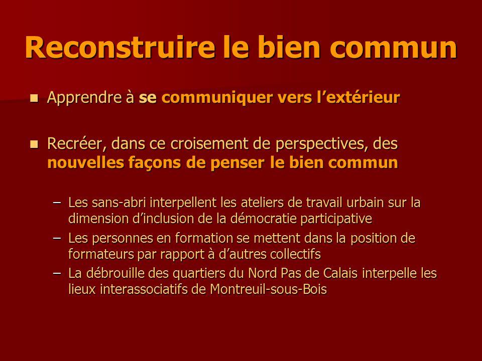 Apprendre à se communiquer vers l'extérieur Apprendre à se communiquer vers l'extérieur Recréer, dans ce croisement de perspectives, des nouvelles façons de penser le bien commun Recréer, dans ce croisement de perspectives, des nouvelles façons de penser le bien commun –Les sans-abri interpellent les ateliers de travail urbain sur la dimension d'inclusion de la démocratie participative –Les personnes en formation se mettent dans la position de formateurs par rapport à d'autres collectifs –La débrouille des quartiers du Nord Pas de Calais interpelle les lieux interassociatifs de Montreuil-sous-Bois Reconstruire le bien commun