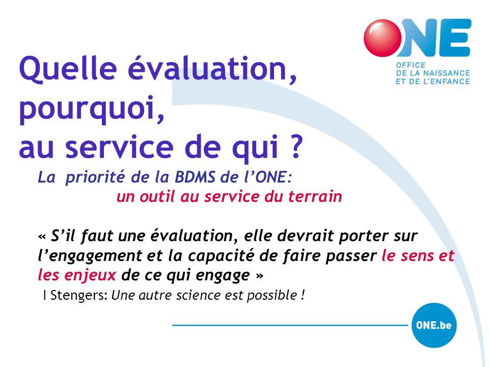 Quelle évaluation, pourquoi, au service de qui ? La priorité de la BDMS de l'ONE: un outil au service du terrain « S'il faut une évaluation, elle devr