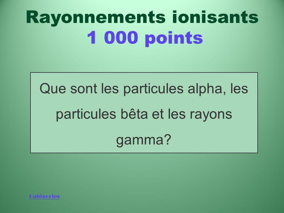 Catégories Les trois types de rayonnements ionisants émis par suite de l'activité au sein du noyau d'un atome Rayonnements ionisants 1 000 points