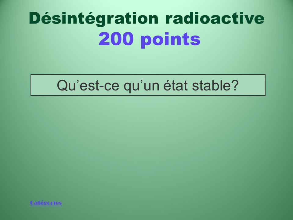 Catégories Phénomène qui met fin à la désintégration radioactive d'un radio-isotope Désintégration radioactive 200 points