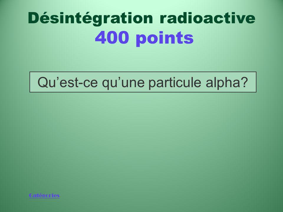 Catégories Type de rayonnement ionisant composé de deux protons et de deux neutrons Désintégration radioactive 400 points