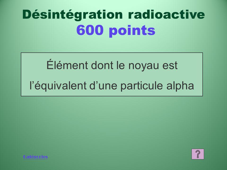 Catégories Qu'est-ce qu'une particule alpha? Désintégration radioactive 400 points