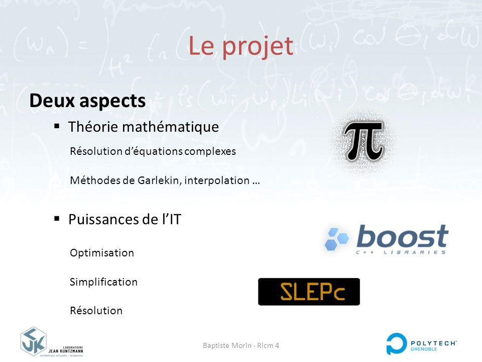 Baptiste Morin - Ricm 4 Le projet Deux aspects  Théorie mathématique  Puissances de l'IT Résolution d'équations complexes Méthodes de Garlekin, inte