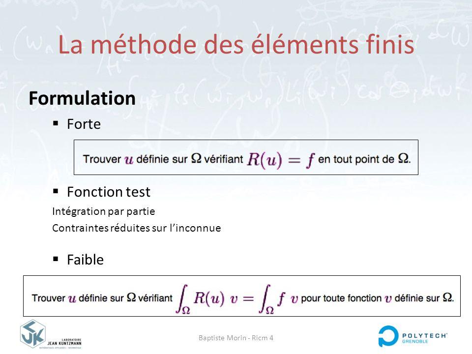 Baptiste Morin - Ricm 4 La méthode des éléments finis Formulation  Forte  Fonction test Intégration par partie Contraintes réduites sur l'inconnue 