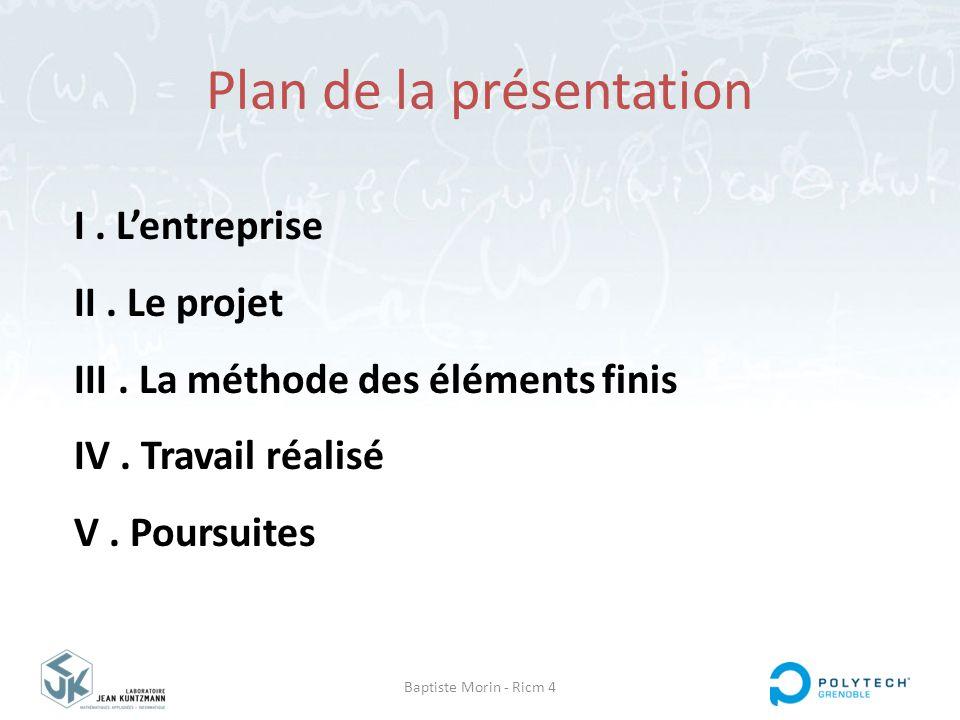 Plan de la présentation Baptiste Morin - Ricm 4 I. L'entreprise II. Le projet III. La méthode des éléments finis IV. Travail réalisé V. Poursuites