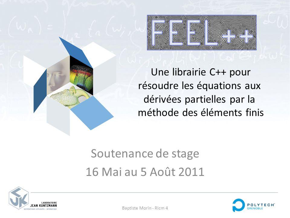 Soutenance de stage 16 Mai au 5 Août 2011 Baptiste Morin - Ricm 4 Une librairie C++ pour résoudre les équations aux dérivées partielles par la méthode