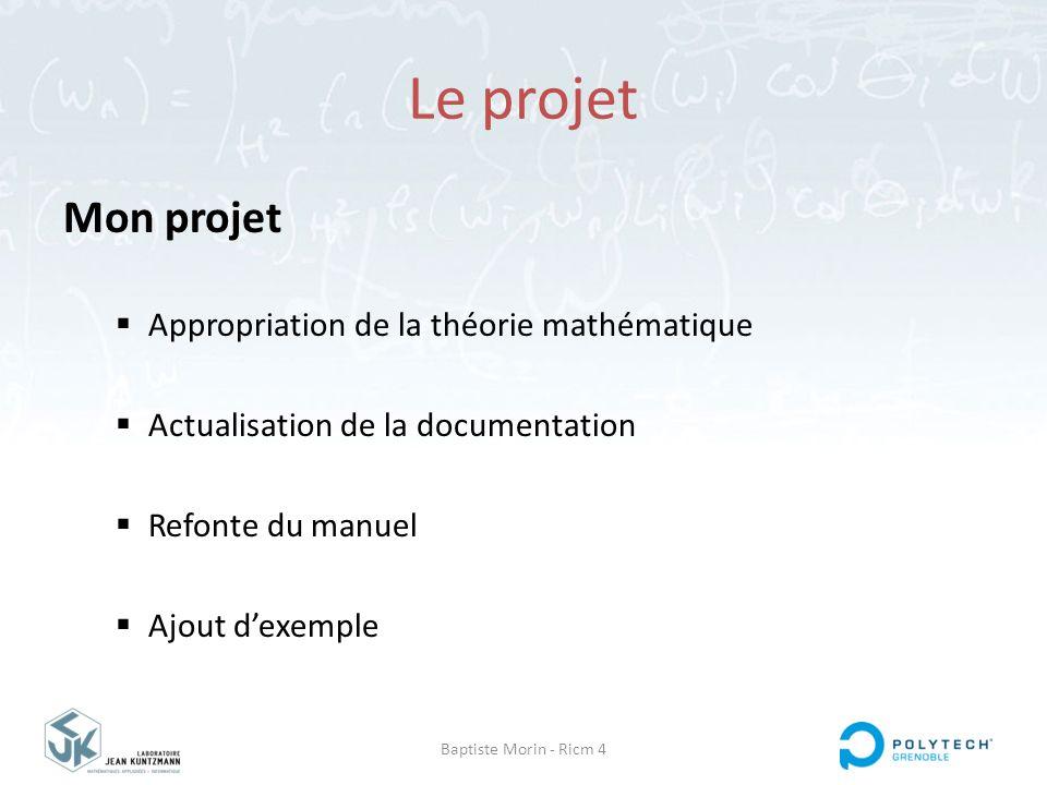 Baptiste Morin - Ricm 4 Le projet Mon projet  Appropriation de la théorie mathématique  Actualisation de la documentation  Refonte du manuel  Ajou