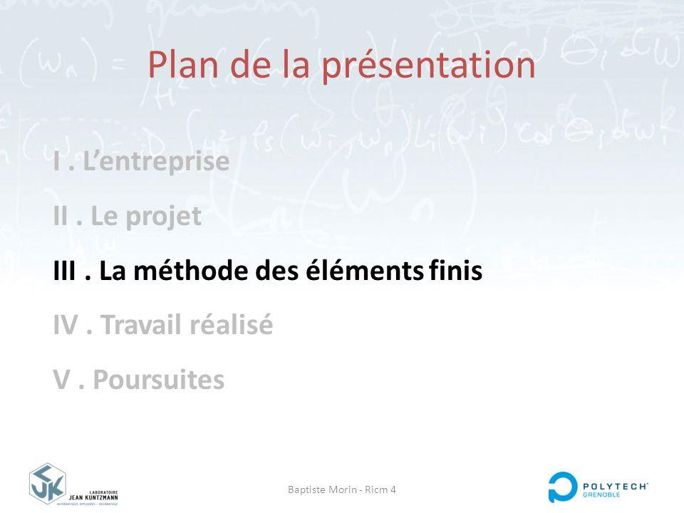 Baptiste Morin - Ricm 4 I. L'entreprise II. Le projet III. La méthode des éléments finis IV. Travail réalisé V. Poursuites Plan de la présentation